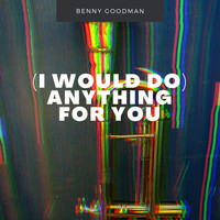 Benny Goodman - I Would Do)Anything For You