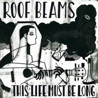Roof Beams - This Life Must Be Long