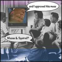 Moose & Squirrel - And I Approved This Mess