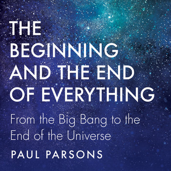 Paul Parsons - The Beginning and the End of Everything - From the Big Bang to the End of the Universe (Unabridged)