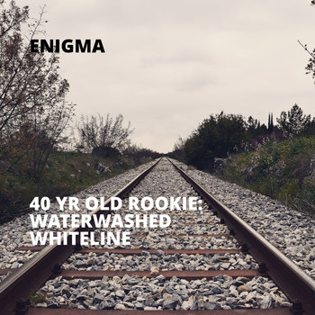 Enigma - 40 Yr Old Rookie: Waterwashed Whiteline