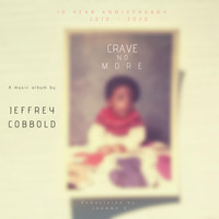 Jeffrey Cobbold - CRAVE NO MORE - 10 Year Anniversary (2010-2020)
