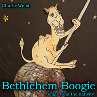 Charlie Wood - Bethlehem Boogie: Songs from the Nativity
