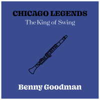 Benny Goodman - Chicago Legends - The King Of Swing Benny Goodman