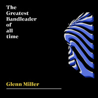 Glenn Miller - The Greatest Bandleader Of All Time - Glenn Miller