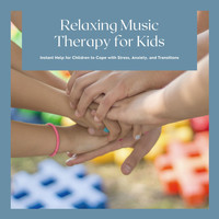 Relax - Relaxing Music Therapy for Kids - Instant Help for Children to Cope with Stress, Anxiety, and Transitions