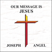 Joseph Angel - Our Message Is Jesus