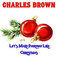 Charles Brown - Let's Make Everyday Like Christmas