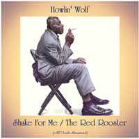 Howlin' Wolf - Shake For Me / The Red Rooster (All Tracks Remastered)
