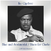 Ike Quebec - Blue and Sentimental / Blues for Charlie (All Tracks Remastered)