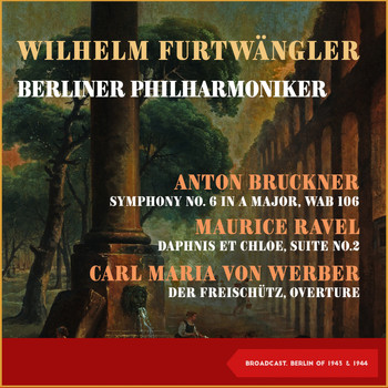 Wilhelm Furtwängler, Berliner Philharmoniker - Anton Bruckner: Symphony No. 6 In a Major, Wab 106 - Maurice Ravel: Daphnis Et Chloe, Suite No.2 - Carl Maria Von Werber: Der Freischütz, Overture (Broadcast, Berlin 1943 & 1944)