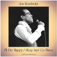 Jon Hendricks - I'll Die Happy / Stop And Go Blues (All Tracks Remastered)