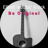 "Elliott ""edubs"" Knick / - Be Original"