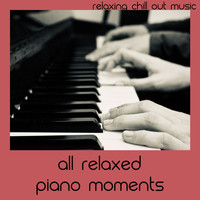 Relaxing Chill Out Music - All Relaxed Piano Moments