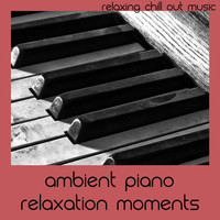 Relaxing Chill Out Music - Ambient Piano Relaxation Moments
