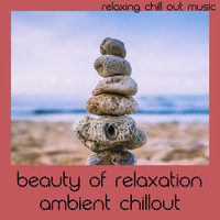 Relaxing Chill Out Music - Beauty Of Relaxation Ambient Chillout