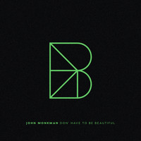 John Monkman - Don't Have To Be Beautiful