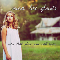 Roam Like Ghosts - To That Place You Call Home