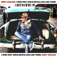 Jerry Carlson - I Wish They Could Bottle Love Like Yours