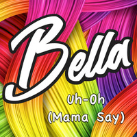 Bella - Uh-Oh (Mama Say)