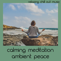 Relaxing Chill Out Music - Calming Meditation Ambient Peace
