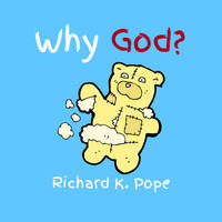Richard K. Pope - Why God?