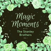 The Stanley Brothers - Magic Moments with the Stanley Brothers, Vol. 1