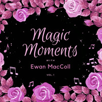 Ewan MacColl - Magic Moments with Ewan Maccoll, Vol. 1