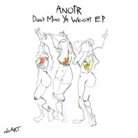 ANOTR - Don't Mind Ya Weight EP