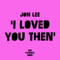 Jon Lee - I Loved You Then