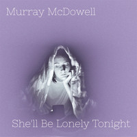 Murray McDowell / - She'll Be Lonely Tonight
