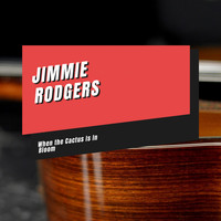 Jimmie Rodgers - When the Cactus Is In Bloom