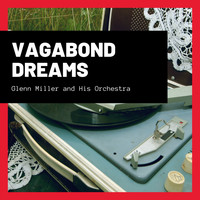 Glenn Miller And His Orchestra - Vagabond Dreams