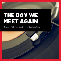 Glenn Miller And His Orchestra - The Day We Meet Again