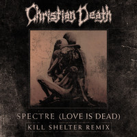Christian Death - Spectre (Love is Dead) (Kill Shelter Remix)