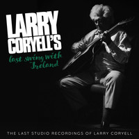 Larry Coryell - Larry Coryell's Last Swing With Ireland (The Last Studio Recordings of Larry Coryell)