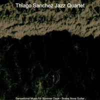 Thiago Sanchez Jazz Quartet - Sensational Music for Summer Days - Bossa Nova Guitar