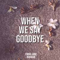 Emma Jane Norman / - When We Say Goodbye